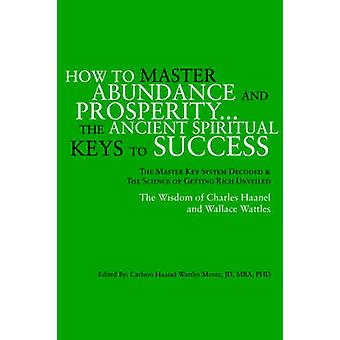 Wie Reichtum und Wohlstand zu meistern... die alten spirituellen Schlüssel zum Erfolg. von Mentz & Carlson Haanel Wattles Jd