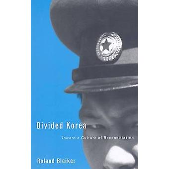 Divided Korea - Toward a Culture of Reconciliation by Roland Bleiker -