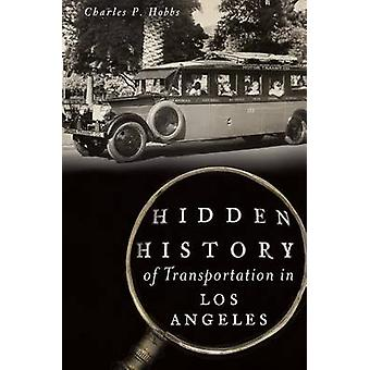 Hidden History of Transportation in Los Angeles by Charles P Hobbs -
