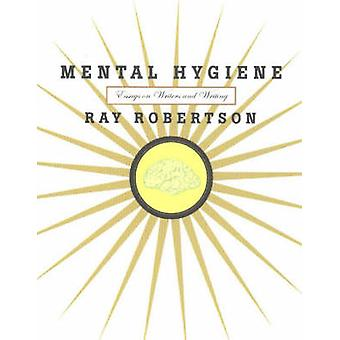 Mental Hygiene - Essays on Writers and Writing by Ray Robertson - 9781
