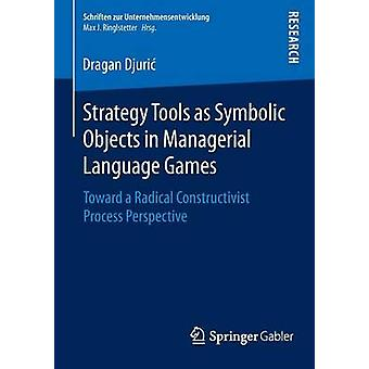 Strategy Tools as Symbolic Objects in Managerial Language Games  Toward a Radical Constructivist Process Perspective by Djuri & Dragan
