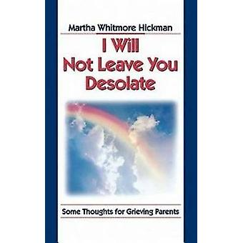 I Will Not Leave You Desolate Some Thoughts for Grieving Parents by Hickman & Martha Whitmore