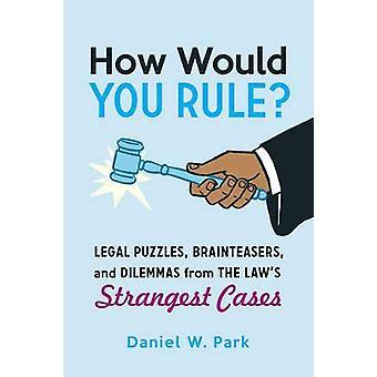 Como você governarquebras legais Brainteasers e dilemas das leis mais estranhas casos por Daniel W Park