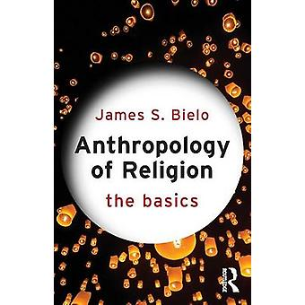 Anthropology of Religion - The Basics by James S. Bielo - 978041573125