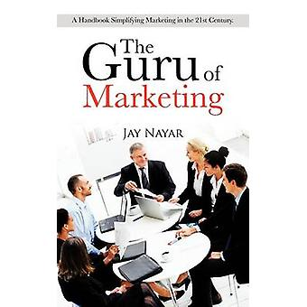 The Guru of Marketing A Handbook Simplifying Marketing in the 21st Century. by Nayar & Jay