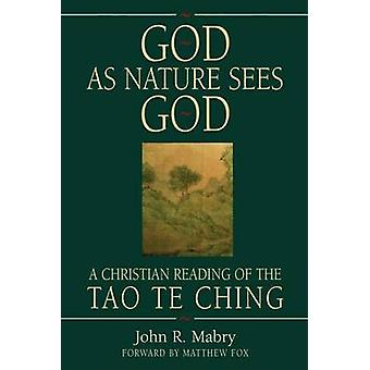 God As Nature Sees God A Christian Reading of the Tao Te Ching by Mabry & John R
