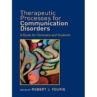 Therapeutic Processes for Communication Disorders  A Guide for Clinicians and Students by Fourie & Robert J.