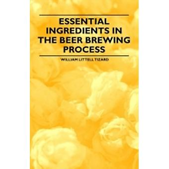 Essential Ingredients in the Beer Brewing Process by Tizard & William Littell