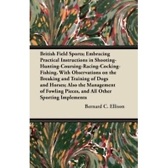 British Field Sports Embracing Practical Instructions in Shooting  Hunting  Coursing  Racing  Cocking  Fishing. with Observations on the Breakin by Ellison & Bernard C.