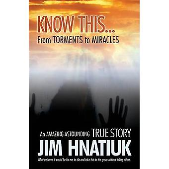 Know This...From Torments to Miracles by Hnatiuk & Jim