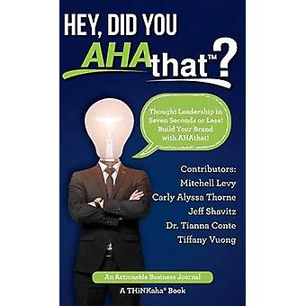 Hey Did You AHAthat Thought Leadership in Seven Seconds or Less Build Your Brand with AHAthat by Levy & Mitchell