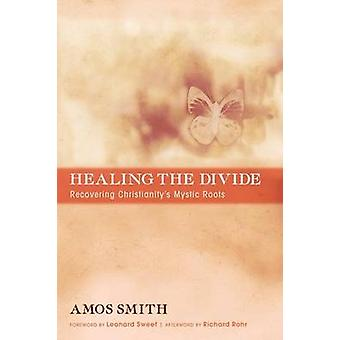 Healing the Divide Recovering Christianitys Mystic Roots by Smith & Amos