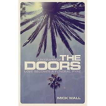 L'amour devient un bûcher funéraire - une biographie des portes par Mick Wall-
