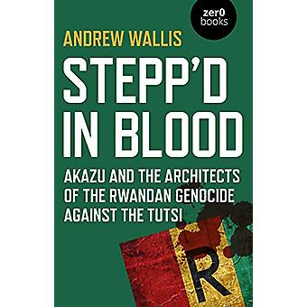 Stepp'd in Blood - Akazu and the architects of the Rwandan genocide ag