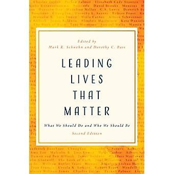Leading Lives That Matter  What We Should Do and Who We Should be by Edited by Mark R Schwehn & Edited by Dorothy C Bass
