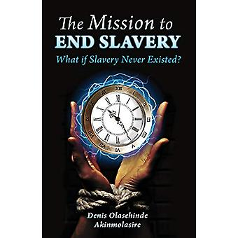 The Mission to End Slavery by Denis Olasehinde Akinmolasire - 9781916