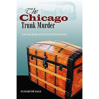 The Chicago Trunk Murder  Law and Justice at the Turn of the Century by Elizabeth Dale