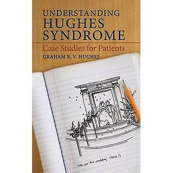 Understanding Hughes Syndrome  Case Studies for Patients by Graham R V Hughes