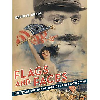 Flags and Faces - The Visual Culture of America's First World War by D