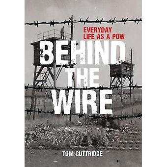 Behind the Wire - Everyday Life as a POW by Tom Guttridge - 9781445673