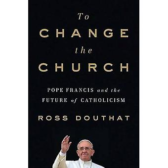 To Change the Church - Pope Francis and the Future of Catholicism by R