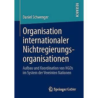 Organisation internationaler Nichtregierungsorganisationen  Aufbau und Koordination von NGOs im System der Vereinten Nationen by Schwenger & Daniel