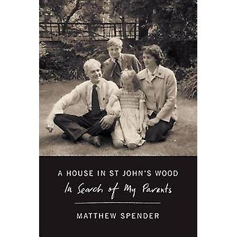 A House in St John's Wood - In Search of My Parents by Matthew Spender