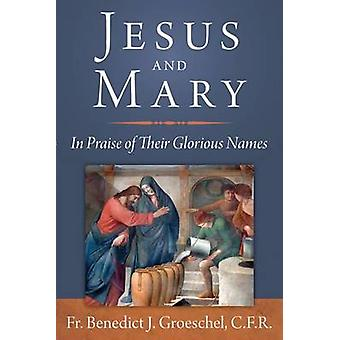 Jesus and Mary - In Praise of Their Glorious Names by Benedict J. Groe