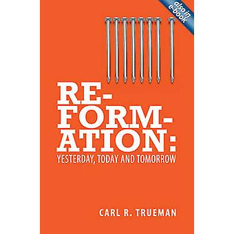 Reformation - Yesterday - Today and Tomorrow by Carl Trueman - 9781845