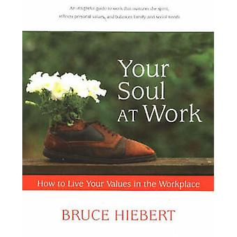 Your Soul at Work - How to Live Your Values in the Workplace by Bruce