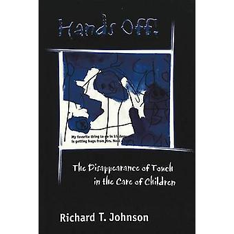 Hands Off  The Disappearance of Touch in the Care of Children by Richard T Johnson