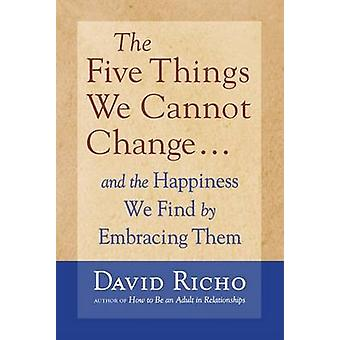 The Five Things We Cannot Change - And the Happiness We Find by Embrac