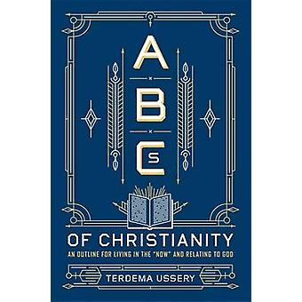 ABCs of Christianity An Outline for Living in the Now and Relating to God by Ussery & Terdema