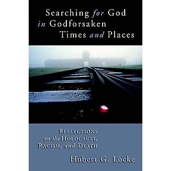 Searching for God in Godforsaken Times and Places Reflections on the Holocaust Racism and Death by Locke & Hubert G.