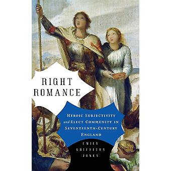 Right Romance Heroic Subjectivity and Elect Community in SeventeenthCentury England by Jones & Emily Griffiths