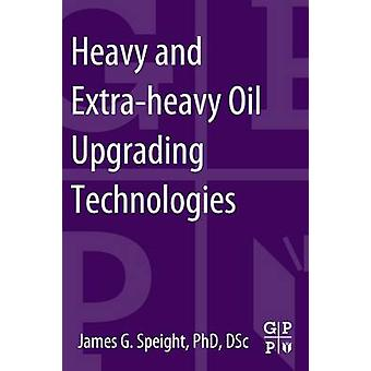 Heavy and ExtraHeavy Oil Upgrading Technologies by Speight & James G.