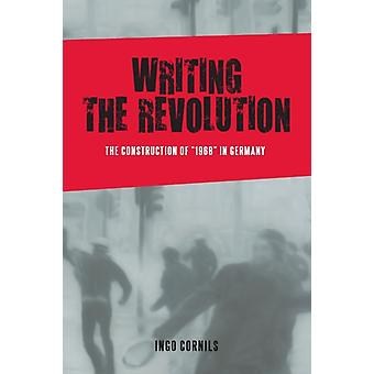 Writing the Revolution The Construction of 1968 in Germany by Cornils & Ingo