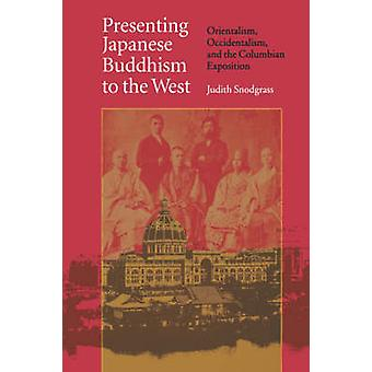 Presenting Japanese Buddhism to the West Orientalism Occidentalism and the Columbian Exposition by Snodgrass & Judith
