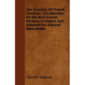 The Treasury Of French Cookery  A Collection Of The Best French Recipes Arranged And Adapted For England Households by Toogood & Harriett