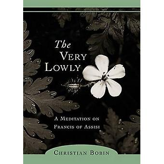 The Very Lowly  A Meditation on Francis of Assisi by Bobin & Christian