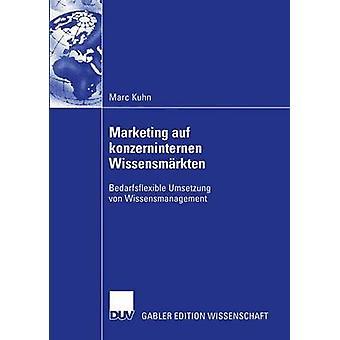 Marketing auf konzerninternen Wissensmrkten  Bedarfsflexible Umsetzung von Wissensmanagement by Kuhn & Marc