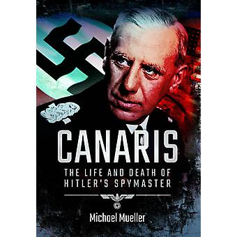 Canaris The Life and Death of Hitlers Spymaster by Michael Mueller