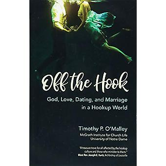 Off the Hook - God - Love - Dating - and Marriage in a Hookup World by