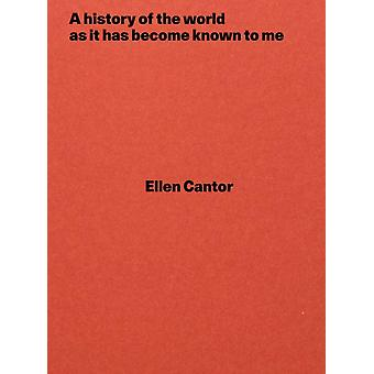 A history of the world as it has become known to me by Ellen Cantor