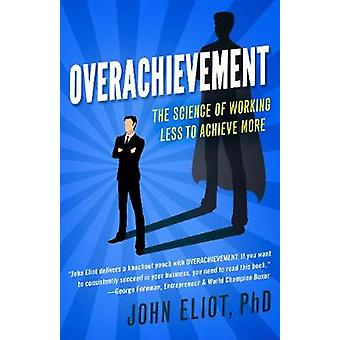 Overachievement The Science of Working Less to Accomplish More
