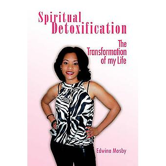 Spiritual Detoxification - The Transformation of My Life by Edwina Mos