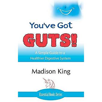 Youve Got GUTS A Simple Guide to a Healthier Digestive System by King & Madison