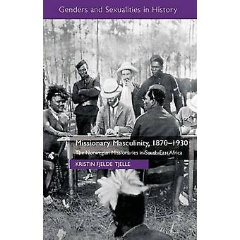 Missionary Masculinity 18701930 The Norwegian Missionaries in SouthEast Africa by Tjelle & Kristin Fjelde