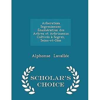 Arboretum Segrezianum numration des Arbres et Arbrisseaux Cultivs  Segrez SeineetOise  Scholars Choice Edition by Lavalle & Alphonse