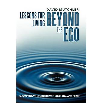 Lessons for Living Beyond the Ego Sustaining Your Journey to Love Joy and Peace by Mutchler & David